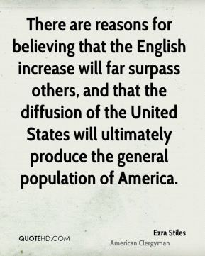 Ezra Stiles - There are reasons for believing that the English increase will far surpass others, and that the diffusion of the United States will ultimately produce the general population of America.