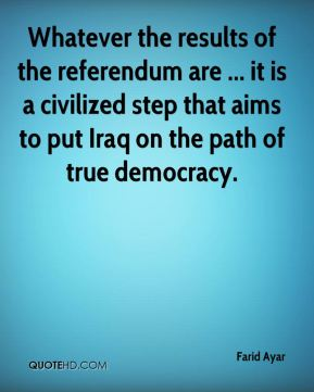 Farid Ayar - Whatever the results of the referendum are ... it is a civilized step that aims to put Iraq on the path of true democracy.