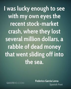 I was lucky enough to see with my own eyes the recent stock-market crash, where they lost several million dollars, a rabble of dead money that went sliding off into the sea.