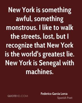 Federico Garcia Lorca - New York is something awful, something monstrous. I like to walk the streets, lost, but I recognize that New York is the world's greatest lie. New York is Senegal with machines.