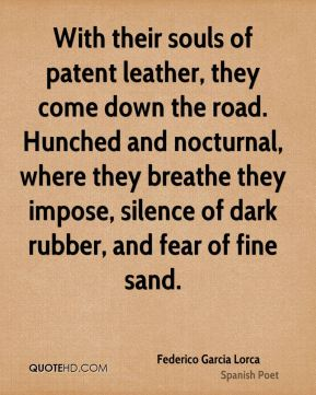 Federico Garcia Lorca - With their souls of patent leather, they come down the road. Hunched and nocturnal, where they breathe they impose, silence of dark rubber, and fear of fine sand.