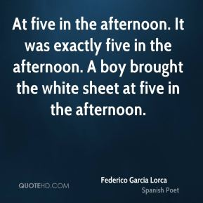 At five in the afternoon. It was exactly five in the afternoon. A boy brought the white sheet at five in the afternoon.