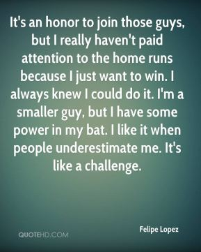 Felipe Lopez - It's an honor to join those guys, but I really haven't paid attention to the home runs because I just want to win. I always knew I could do it. I'm a smaller guy, but I have some power in my bat. I like it when people underestimate me. It's like a challenge.