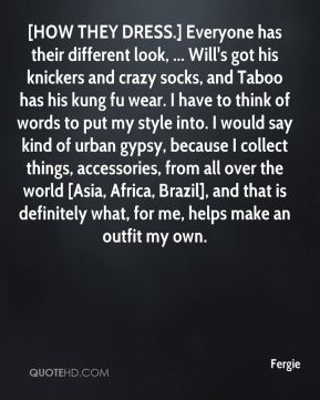 [HOW THEY DRESS.] Everyone has their different look, ... Will's got his knickers and crazy socks, and Taboo has his kung fu wear. I have to think of words to put my style into. I would say kind of urban gypsy, because I collect things, accessories, from all over the world [Asia, Africa, Brazil], and that is definitely what, for me, helps make an outfit my own.
