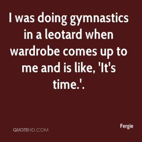 I was doing gymnastics in a leotard when wardrobe comes up to me and is like, 'It's time.'.