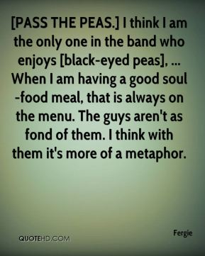 [PASS THE PEAS.] I think I am the only one in the band who enjoys [black-eyed peas], ... When I am having a good soul-food meal, that is always on the menu. The guys aren't as fond of them. I think with them it's more of a metaphor.