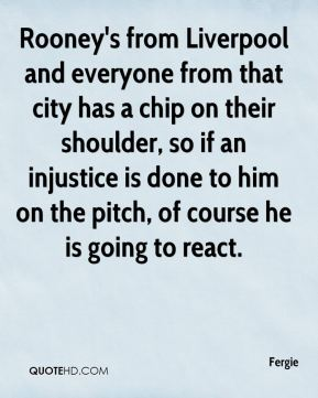 Rooney's from Liverpool and everyone from that city has a chip on their shoulder, so if an injustice is done to him on the pitch, of course he is going to react.