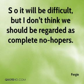 S o it will be difficult, but I don't think we should be regarded as complete no-hopers.