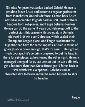 Fergie - [Sir Alex Ferguson yesterday backed Gabriel Heinze to emulate Steve Bruce and become a regular goalscorer from Manchester United's defence. Centre-back Bruce netted an incredible 19 goals back in 1991, most of them headers from set-pieces, and Fergie believes fearless Heinze can do the same 14 years on. Heinze got off to the perfect start this season with two goals in United's midweek 3-0 win over Debrecen, which sealed their Champions League place. And Fergie is adamant the Argentine can have the same impact as Bruce in terms of goals.] Gabi is brave enough, that's for sure, ... He's got so much courage. He's certainly prepared to put his head in there for set-pieces, as he showed the other night. He only managed one goal for us last season but he can definitely get a lot more than that. Steve Bruce got 19 for us back in 1991, which was exceptional. Gabi has similar characteristics to Brucie in that he won't hesitate to stick his head in.