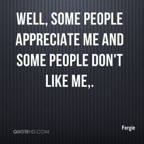 Well, some people appreciate me and some people don't like me.