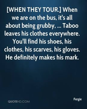 [WHEN THEY TOUR.] When we are on the bus, it's all about being grubby, ... Taboo leaves his clothes everywhere. You'll find his shoes, his clothes, his scarves, his gloves. He definitely makes his mark.