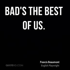 Bad's the best of us.