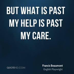 But what is past my help is past my care.