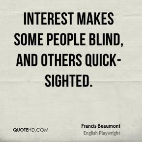 Interest makes some people blind, and others quick-sighted.