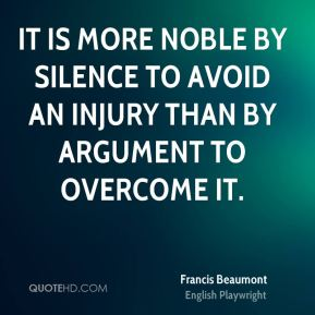 It is more noble by silence to avoid an injury than by argument to overcome it.