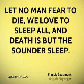 Let no man fear to die, we love to sleep all, and death is but the sounder sleep.