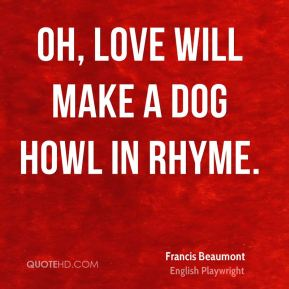 Oh, love will make a dog howl in rhyme.