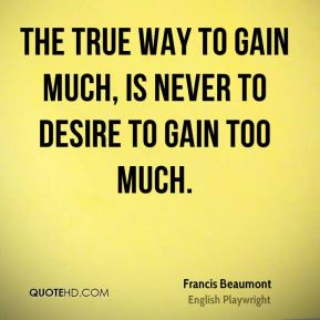 The true way to gain much, is never to desire to gain too much.