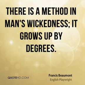 There is a method in man's wickedness; it grows up by degrees.