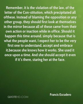 Remember, it is the violation of the law, of the letter of the Con-stitution, which precipitated all ofthese. Instead of blaming the opposition or any other group, they should first look at themselves in the mirror because all of these came from their own action or inaction while in office. Should it happen this time around, simply because that is what the people want, I expect her to be the very first one to understand, accept and embrace it,because she knows how it works. She used it once upon a time. And she should accept it even if it's there, staring her at the face.