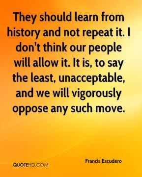 They should learn from history and not repeat it. I don't think our people will allow it. It is, to say the least, unacceptable, and we will vigorously oppose any such move.