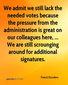 We admit we still lack the needed votes because the pressure from the administration is great on our colleagues here, ... We are still scrounging around for additional signatures.