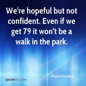 We're hopeful but not confident. Even if we get 79 it won't be a walk in the park.