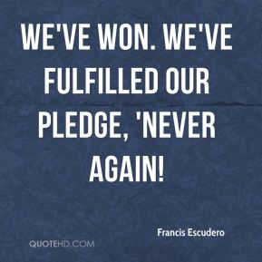 We've won. We've fulfilled our pledge, 'Never Again!
