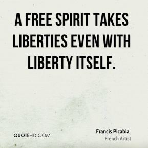 Francis Picabia - A free spirit takes liberties even with liberty itself.