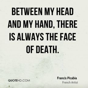 Between my head and my hand, there is always the face of death.