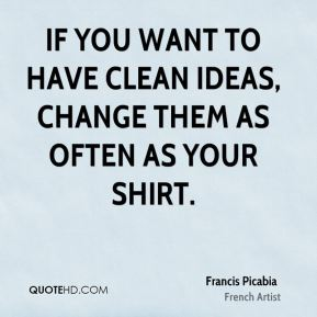 If you want to have clean ideas, change them as often as your shirt.