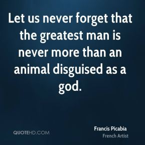Francis Picabia - Let us never forget that the greatest man is never more than an animal disguised as a god.