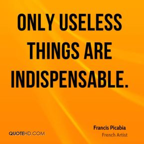 Only useless things are indispensable.