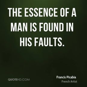 Francis Picabia - The essence of a man is found in his faults.