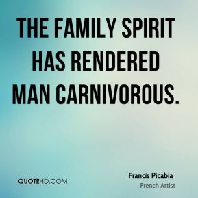 Francis Picabia - The family spirit has rendered man carnivorous.
