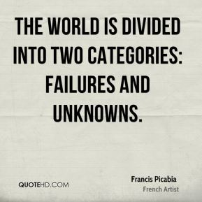 Francis Picabia - The world is divided into two categories: failures and unknowns.