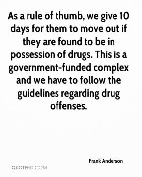 As a rule of thumb, we give 10 days for them to move out if they are found to be in possession of drugs. This is a government-funded complex and we have to follow the guidelines regarding drug offenses.