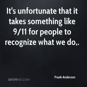 It's unfortunate that it takes something like 9/11 for people to recognize what we do.