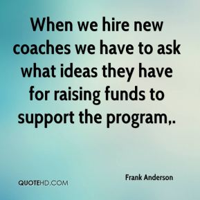 When we hire new coaches we have to ask what ideas they have for raising funds to support the program.