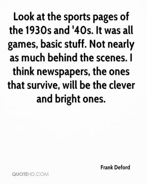 Look at the sports pages of the 1930s and '40s. It was all games, basic stuff. Not nearly as much behind the scenes. I think newspapers, the ones that survive, will be the clever and bright ones.