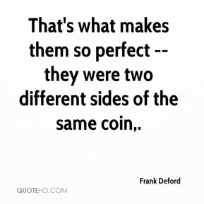 That's what makes them so perfect -- they were two different sides of the same coin.