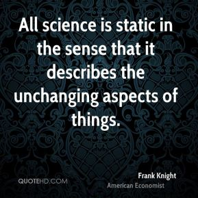 Frank Knight - All science is static in the sense that it describes the unchanging aspects of things.