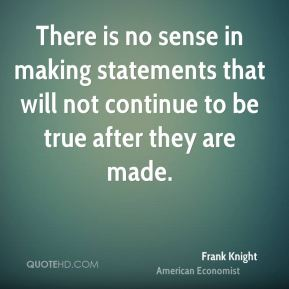 Frank Knight - There is no sense in making statements that will not continue to be true after they are made.