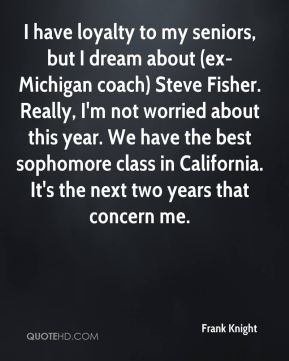 Frank Knight - I have loyalty to my seniors, but I dream about (ex-Michigan coach) Steve Fisher. Really, I'm not worried about this year. We have the best sophomore class in California. It's the next two years that concern me.