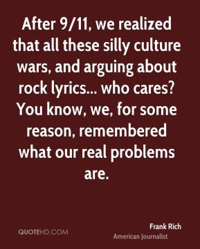 After 9/11, we realized that all these silly culture wars, and arguing about rock lyrics... who cares? You know, we, for some reason, remembered what our real problems are.