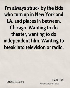 I'm always struck by the kids who turn up in New York and LA, and places in between. Chicago. Wanting to do theater, wanting to do independent film. Wanting to break into television or radio.
