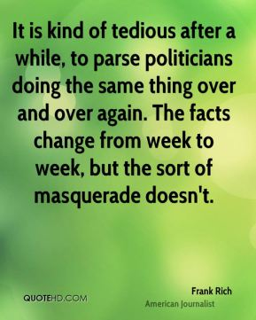 It is kind of tedious after a while, to parse politicians doing the same thing over and over again. The facts change from week to week, but the sort of masquerade doesn't.
