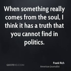 When something really comes from the soul, I think it has a truth that you cannot find in politics.
