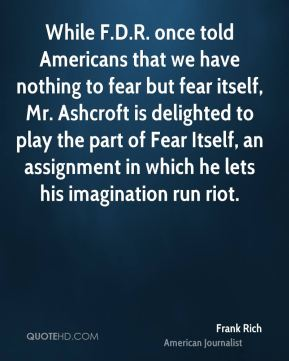 While F.D.R. once told Americans that we have nothing to fear but fear itself, Mr. Ashcroft is delighted to play the part of Fear Itself, an assignment in which he lets his imagination run riot.