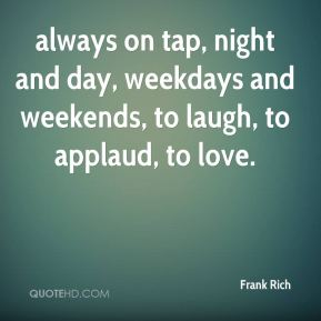 Frank Rich - always on tap, night and day, weekdays and weekends, to laugh, to applaud, to love.